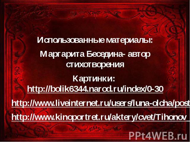 Использованные материалы: Маргарита Беседина- автор стихотворения Картинки: http://bolik6344.narod.ru/index/0-30 http://www.liveinternet.ru/users/luna-olcha/post56750785/ http://www.kinoportret.ru/aktery/cvet/Tihonov_Vjacheslav.php