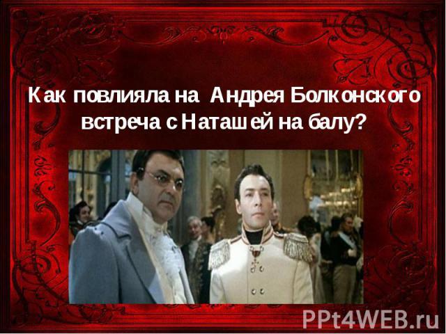 Как повлияла на Андрея Болконского встреча с Наташей на балу?