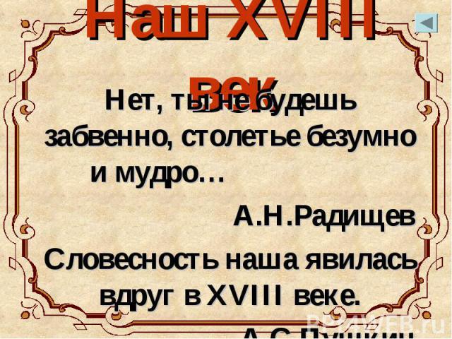 Наш XVIII век Нет, ты не будешь забвенно, столетье безумно и мудро… А.Н.Радищев Словесность наша явилась вдруг в XVIII веке. А.С.Пушкин