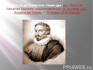 Миге ль де Серва нтес Сааве дра(исп.Miguel de Cervantes Saavedra; пр