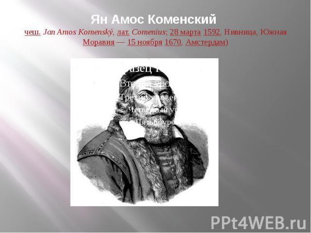 Ян Амос Коменский (чеш.Jan Amos Komenský,лат.Comenius;28 марта1592, Нивница, ЮжнаяМоравия—15 ноября1670,Амстердам)