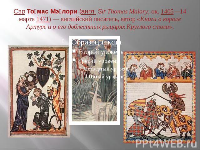 СэрТо мас Мэ лори(англ.Sir Thomas Malory; ок.1405—14 марта1471)— английский писатель, автор «Книги о короле Артуре и о его доблестных рыцарях Круглого стола».