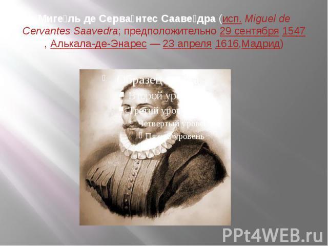 Миге ль де Серва нтес Сааве дра(исп.Miguel de Cervantes Saavedra; предположительно29 сентября1547,Алькала-де-Энарес—23 апреля1616,Мадрид)