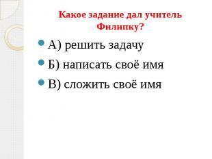Какое задание дал учитель Филипку? А) решить задачу Б) написать своё имя В) слож