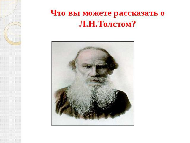 Что вы можете рассказать о Л.Н.Толстом?