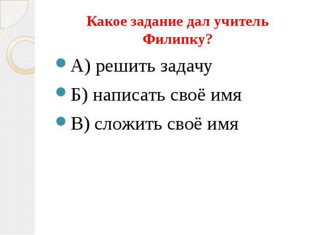 Какое задание дал учитель Филипку? А) решить задачу Б) написать своё имя В) сложить своё имя