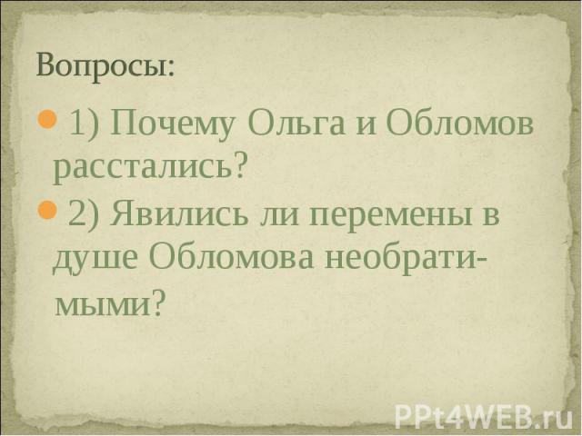 1) Почему Ольга и Обломов расстались? 1) Почему Ольга и Обломов расстались? 2) Явились ли перемены в душе Обломова необрати- мыми?