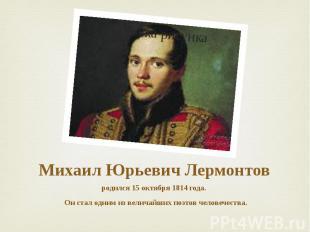 Михаил Юрьевич Лермонтов родился 15 октября 1814 года. Он стал одним из величайш