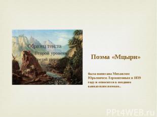 Поэма «Мцыри» была написана Михаилом Юрьевичем Лермонтовым в 1839 году и относит