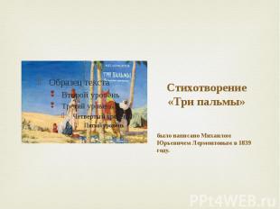 Стихотворение «Три пальмы» было написано Михаилом Юрьевичем Лермонтовым в 1839 г