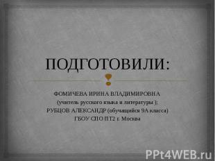 ПОДГОТОВИЛИ: ФОМИЧЕВА ИРИНА ВЛАДИМИРОВНА (учитель русского языка и литературы );