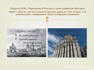 Родился М.Ю. Лермонтов в Москве, в доме напротив Красных ворот (сейчас на этом м