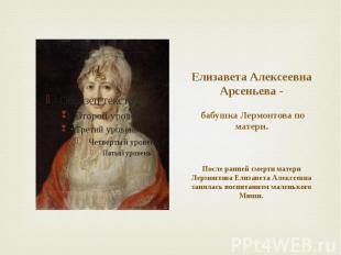 Елизавета Алексеевна Арсеньева - бабушка Лермонтова по матери. После ранней смер