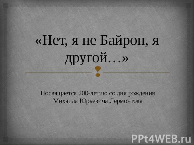 «Нет, я не Байрон, я другой…» Посвящается 200-летию со дня рождения Михаила Юрьевича Лермонтова