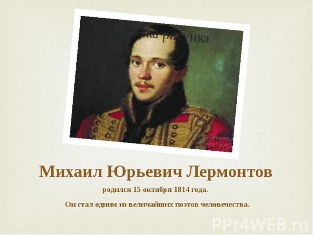 Михаил Юрьевич Лермонтов родился 15 октября 1814 года. Он стал одним из величайших поэтов человечества.