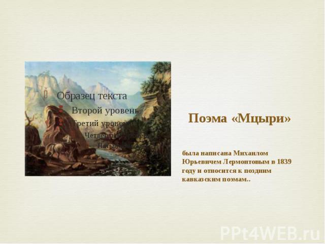 Поэма «Мцыри» была написана Михаилом Юрьевичем Лермонтовым в 1839 году и относится к поздним кавказским поэмам..