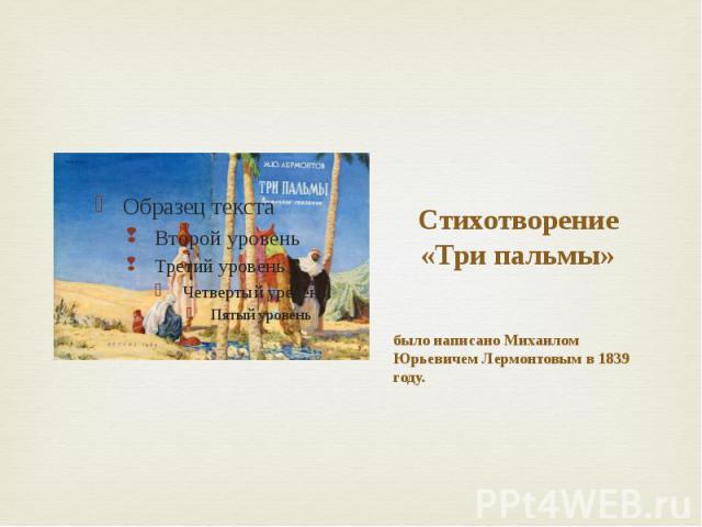 Стихотворение «Три пальмы» было написано Михаилом Юрьевичем Лермонтовым в 1839 году.