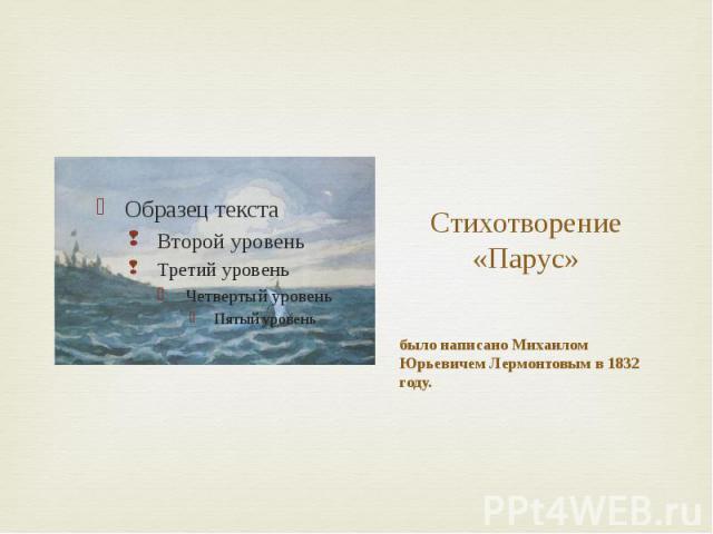 Стихотворение «Парус» было написано Михаилом Юрьевичем Лермонтовым в 1832 году.