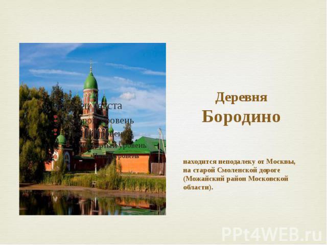 Деревня Бородино находится неподалеку от Москвы, на старой Смоленской дороге (Можайский район Московской области).