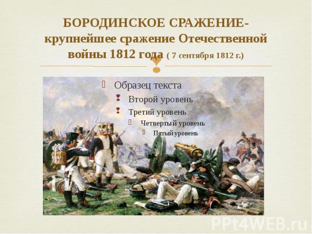 БОРОДИНСКОЕ СРАЖЕНИЕ- крупнейшее сражение Отечественной войны 1812 года ( 7 сентября 1812 г.)