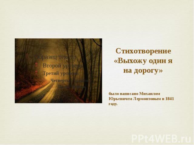 Стихотворение «Выхожу один я на дорогу» было написано Михаилом Юрьевичем Лермонтовым в 1841 году.