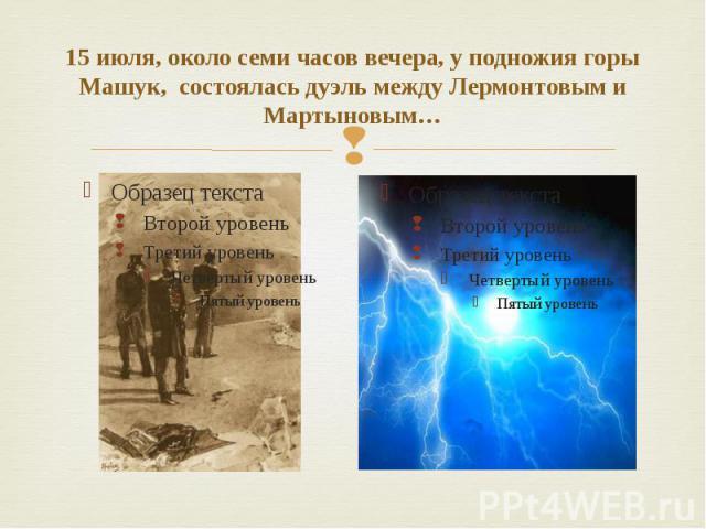 15 июля, около семи часов вечера, у подножия горы Машук, состоялась дуэль между Лермонтовым и Мартыновым…