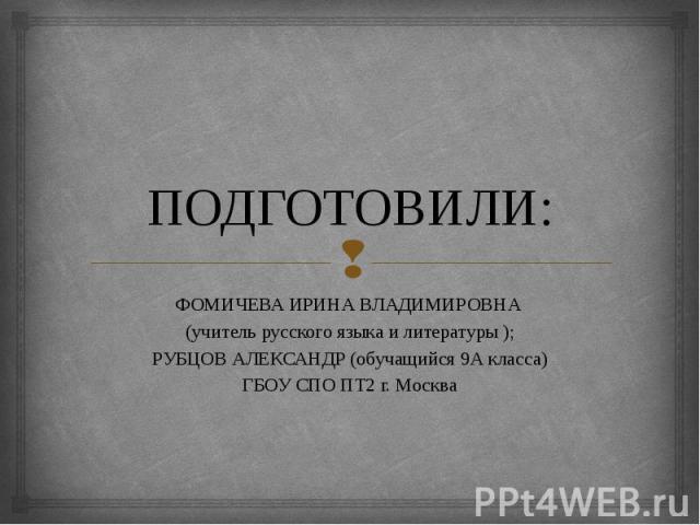 ПОДГОТОВИЛИ: ФОМИЧЕВА ИРИНА ВЛАДИМИРОВНА (учитель русского языка и литературы ); РУБЦОВ АЛЕКСАНДР (обучащийся 9А класса) ГБОУ СПО ПТ2 г. Москва