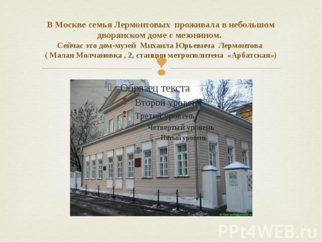 В Москве семья Лермонтовых проживала в небольшом дворянском доме с мезонином. Сейчас это дом-музей Михаила Юрьевича Лермонтова ( Малая Молчановка , 2, станция метрополитена «Арбатская»)