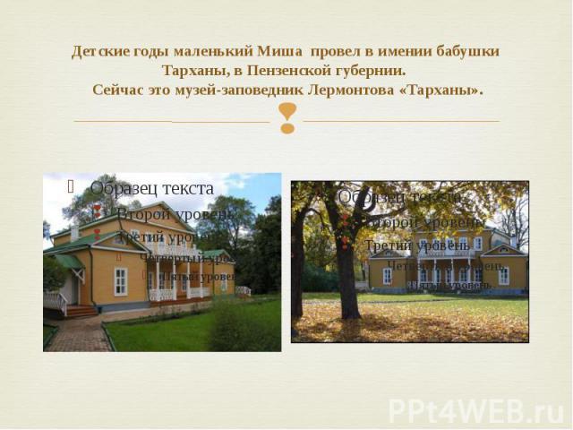 Детские годы маленький Миша провел в имении бабушки Тарханы, в Пензенской губернии. Сейчас это музей-заповедник Лермонтова «Тарханы».
