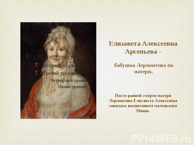 Елизавета Алексеевна Арсеньева - бабушка Лермонтова по матери. После ранней смерти матери Лермонтова Елизавета Алексеевна занялась воспитанием маленького Миши.