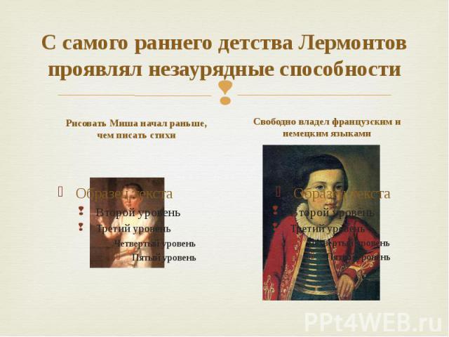 С самого раннего детства Лермонтов проявлял незаурядные способности Рисовать Миша начал раньше, чем писать стихи