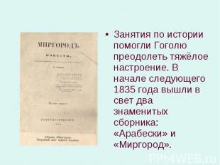 Занятия по истории помогли Гоголю преодолеть тяжёлое настроение. В начале следую