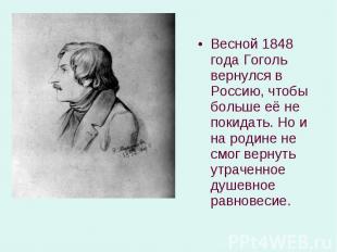 Весной 1848 года Гоголь вернулся в Россию, чтобы больше её не покидать. Но и на