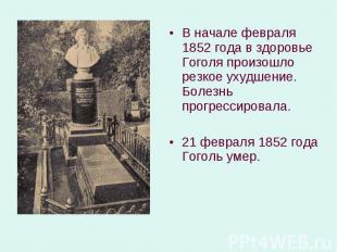 В начале февраля 1852 года в здоровье Гоголя произошло резкое ухудшение. Болезнь