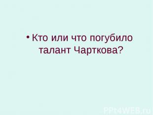 Кто или что погубило талант Чарткова? Кто или что погубило талант Чарткова?