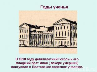 В 1818 году девятилетний Гоголь и его младший брат Иван ( вскоре умерший) поступ