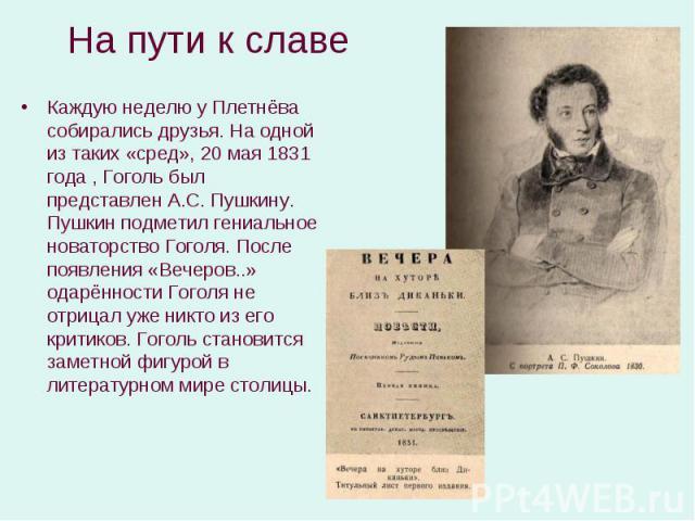 Каждую неделю у Плетнёва собирались друзья. На одной из таких «сред», 20 мая 1831 года , Гоголь был представлен А.С. Пушкину. Пушкин подметил гениальное новаторство Гоголя. После появления «Вечеров..» одарённости Гоголя не отрицал уже никто из его к…