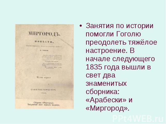 Занятия по истории помогли Гоголю преодолеть тяжёлое настроение. В начале следующего 1835 года вышли в свет два знаменитых сборника: «Арабески» и «Миргород». Занятия по истории помогли Гоголю преодолеть тяжёлое настроение. В начале следующего 1835 г…