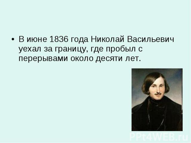 В июне 1836 года Николай Васильевич уехал за границу, где пробыл с перерывами около десяти лет. В июне 1836 года Николай Васильевич уехал за границу, где пробыл с перерывами около десяти лет.