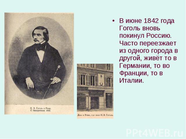 В июне 1842 года Гоголь вновь покинул Россию. Часто переезжает из одного города в другой, живёт то в Германии, то во Франции, то в Италии. В июне 1842 года Гоголь вновь покинул Россию. Часто переезжает из одного города в другой, живёт то в Германии,…