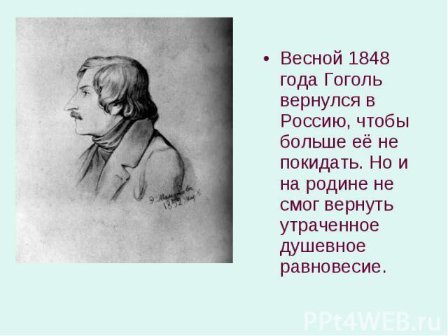 Весной 1848 года Гоголь вернулся в Россию, чтобы больше её не покидать. Но и на родине не смог вернуть утраченное душевное равновесие. Весной 1848 года Гоголь вернулся в Россию, чтобы больше её не покидать. Но и на родине не смог вернуть утраченное …