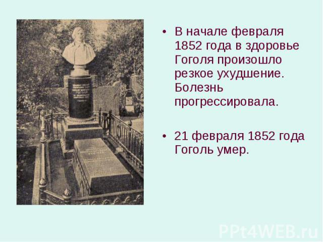 В начале февраля 1852 года в здоровье Гоголя произошло резкое ухудшение. Болезнь прогрессировала. В начале февраля 1852 года в здоровье Гоголя произошло резкое ухудшение. Болезнь прогрессировала. 21 февраля 1852 года Гоголь умер.