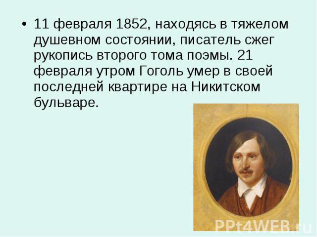 11 февраля 1852, находясь в тяжелом душевном состоянии, писатель сжег рукопись второго тома поэмы. 21 февраля утром Гоголь умер в своей последней квартире на Никитском бульваре. 11 февраля 1852, находясь в тяжелом душевном состоянии, писатель сжег р…