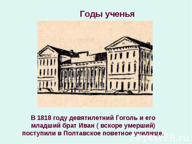 В 1818 году девятилетний Гоголь и его младший брат Иван ( вскоре умерший) поступили в Полтавское поветное училище. В 1818 году девятилетний Гоголь и его младший брат Иван ( вскоре умерший) поступили в Полтавское поветное училище.