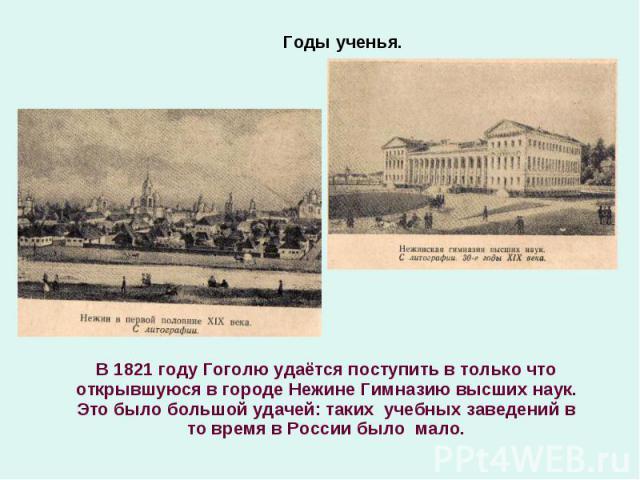В 1821 году Гоголю удаётся поступить в только что открывшуюся в городе Нежине Гимназию высших наук. Это было большой удачей: таких учебных заведений в то время в России было мало. В 1821 году Гоголю удаётся поступить в только что открывшуюся в город…