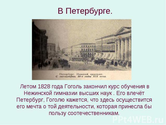 Летом 1828 года Гоголь закончил курс обучения в Нежинской гимназии высших наук . Его влечёт Петербург, Гоголю кажется, что здесь осуществится его мечта о той деятельности, которая принесла бы пользу соотечественникам. Летом 1828 года Гоголь закончил…