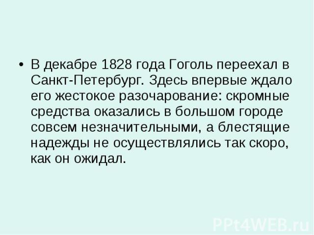 В декабре 1828 года Гоголь переехал в Санкт-Петербург. Здесь впервые ждало его жестокое разочарование: скромные средства оказались в большом городе совсем незначительными, а блестящие надежды не осуществлялись так скоро, как он ожидал. В декабре 182…