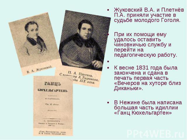 Жуковский В.А. и Плетнёв П.А. приняли участие в судьбе молодого Гоголя. Жуковский В.А. и Плетнёв П.А. приняли участие в судьбе молодого Гоголя. При их помощи ему удалось оставить чиновничью службу и перейти на педагогическую работу. К весне 1831 год…
