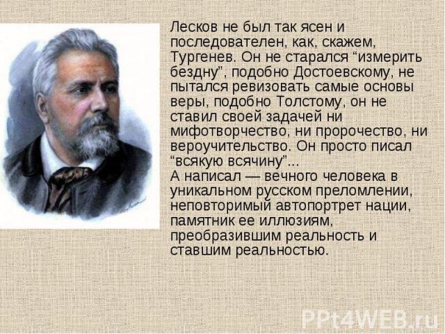 """Лесков не был так ясен и последователен, как, скажем, Тургенев. Он не старался """"измерить бездну"""", подобно Достоевскому, не пытался ревизовать самые основы веры, подобно Толстому, он не ставил своей задачей ни мифотворчество, ни пророчество, ни вероу…"""