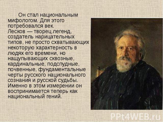 Он стал национальным мифологом. Для этого потребовался век. Лесков — творец легенд, создатель нарицательных типов, не просто схватывающих некоторую характерность в людях его времени, но нащупывающих сквозные, кардинальные, подспудные, почвенные, фун…